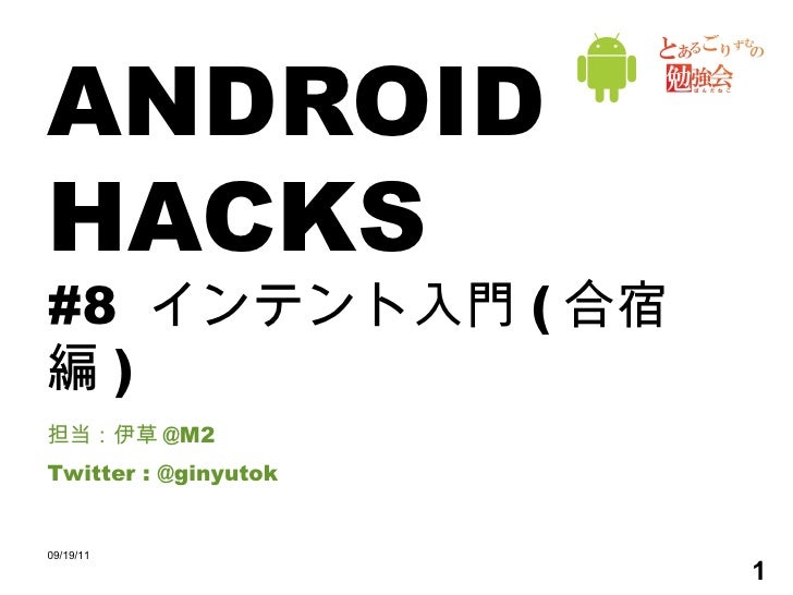 ANDROID HACKS #8  インテント入門 ( 合宿編 ) 担当:伊草 @M2 Twitter : @ginyutok 09/19/11