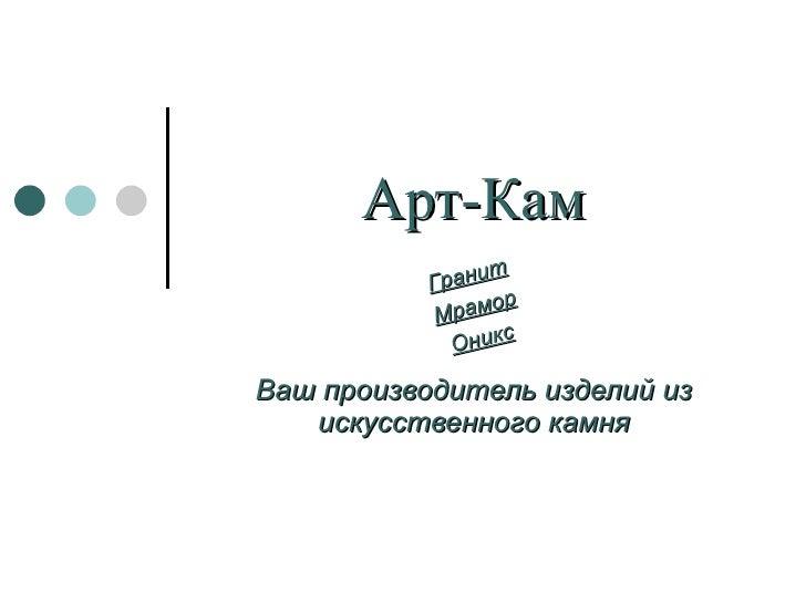 Арт-Кам Ваш производитель изделий из искусственного камня Гранит Мрамор Оникс