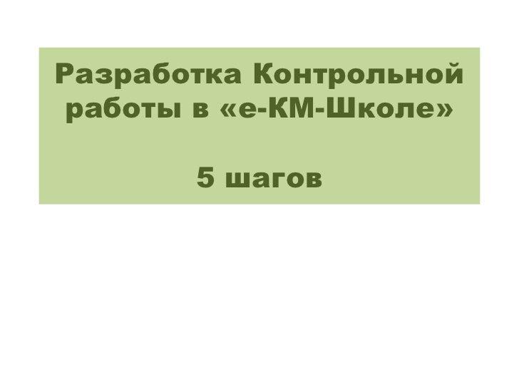 Разработка Контрольной работы в «е-КМ-Школе»       5 шагов