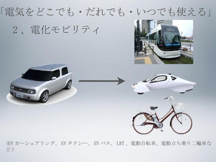 2 、電化モビリティ (EV カーシェアリング、 EV タクシー、 EV バス、 LRT 、電動自転車、電動立ち乗り二輪車など ) 「電気をどこでも・だれでも・いつでも使える」