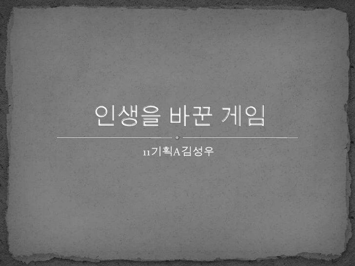 11기획A김성우<br />인생을 바꾼 게임<br />