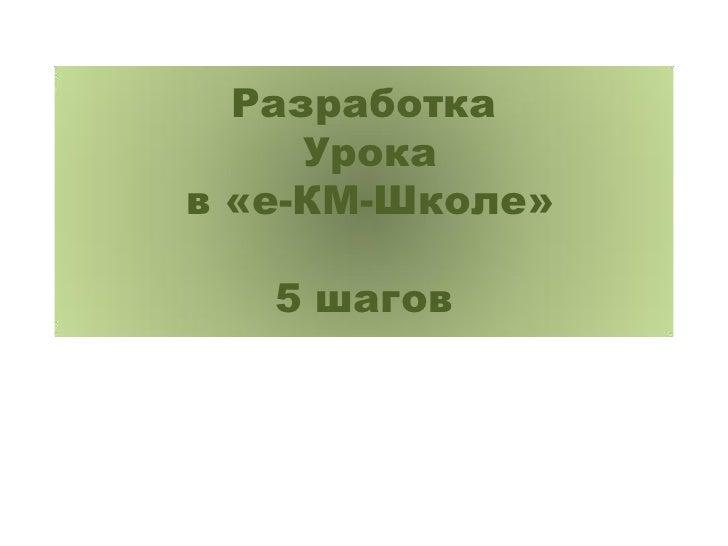 Разработка     Урокав «е-КМ-Школе»   5 шагов