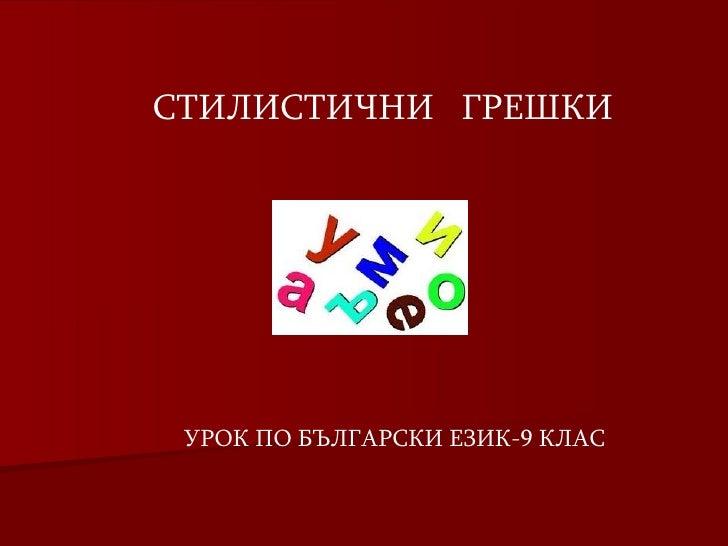 СТИЛИСТИЧНИ  ГРЕШКИ УРОК ПО БЪЛГАРСКИ ЕЗИК-9 КЛАС