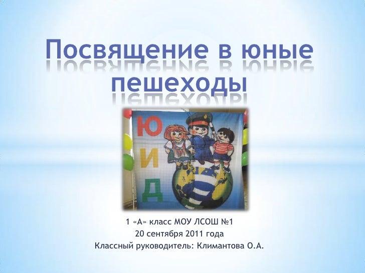 Посвящение в юные пешеходы<br />1 «А» класс МОУ ЛСОШ №1<br />20 сентября 2011 года<br />Классный руководитель: Климантова ...