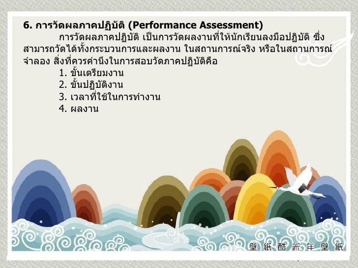 6.  การวัดผลภาคปฏิบัติ  ( Performance Assessment) การวัดผลภาคปฏิบัติ เป็นการวัดผลงานที่ให้นักเรียนลงมือปฏิบัติ ซึ่งสามารถว...
