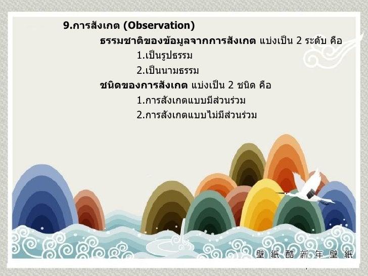 9. การสังเกต  (Observation) ธรรมชาติของข้อมูลจากการสังเกต  แบ่งเป็น  2  ระดับ คือ 1. เป็นรูปธรรม 2. เป็นนามธรรม ชนิดของการ...