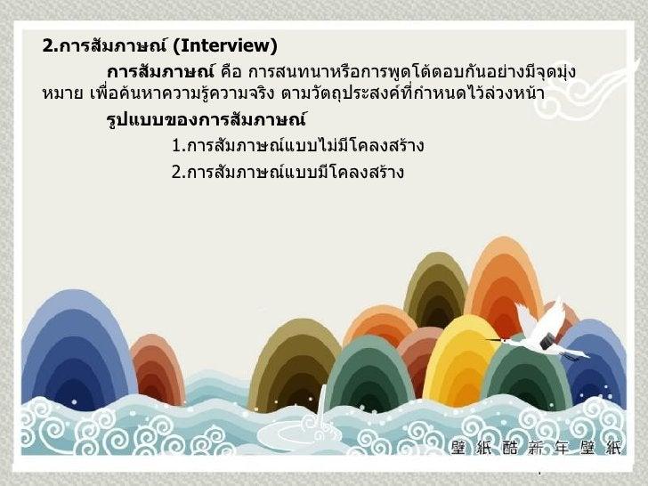 2. การสัมภาษณ์  ( Interview ) การสัมภาษณ์  คือ การสนทนาหรือการพูดโต้ตอบกันอย่างมีจุดมุ่งหมาย เพื่อค้นหาความรู้ความจริง ตาม...