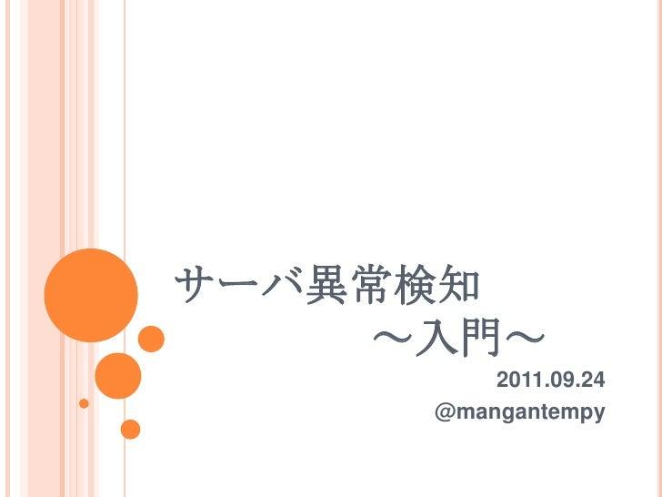 サーバ異常検知~入門~<br />2011.09.24<br />@mangantempy<br />