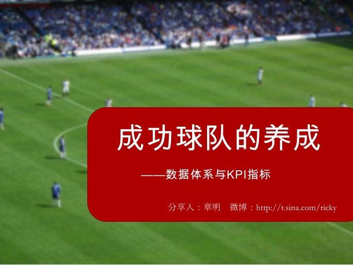 成功球队的养成——数据体系与KPI指标  分享人:章明 微博:http://t.sina.com/ricky