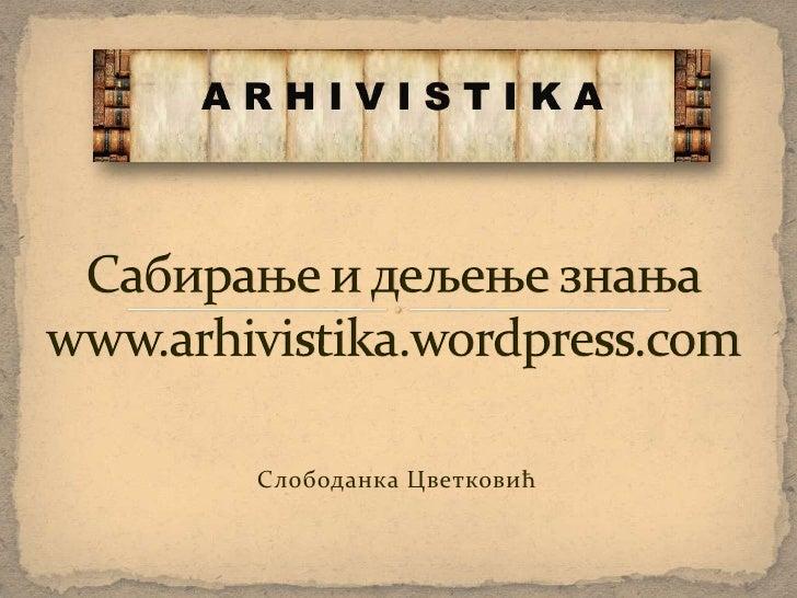 Сабирање и дељење знањаwww.arhivistika.wordpress.com<br />Слободанка Цветковић<br />