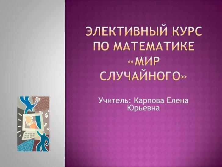 Учитель: Карпова Елена Юрьевна
