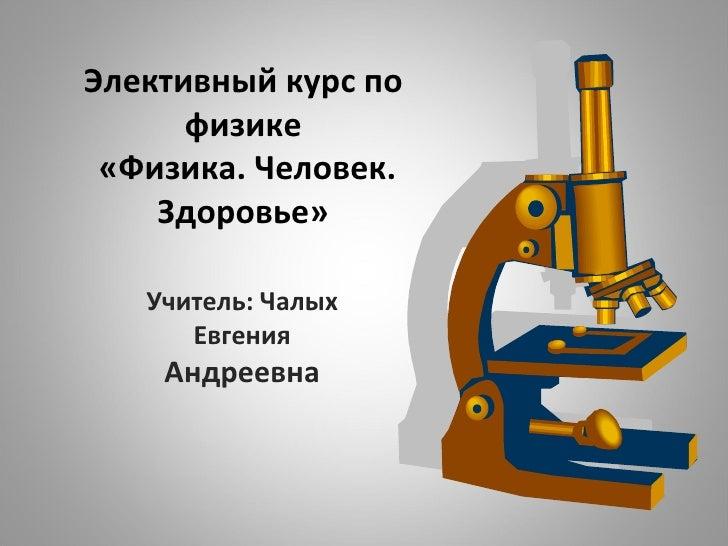 Элективный курс по физике  «Физика. Человек. Здоровье» Учитель: Чалых Евгения  Андреевна
