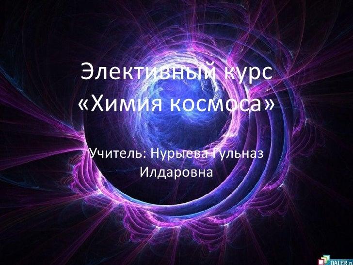 Элективный курс «Химия космоса» Учитель: Нурыева Гульназ Илдаровна