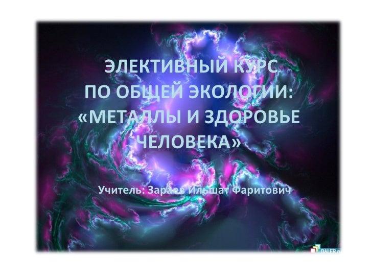 ЭЛЕКТИВНЫЙ КУРС ПО ОБЩЕЙ ЭКОЛОГИИ: «МЕТАЛЛЫ И ЗДОРОВЬЕ ЧЕЛОВЕКА» Учитель: Зараев Ильшат Фаритович