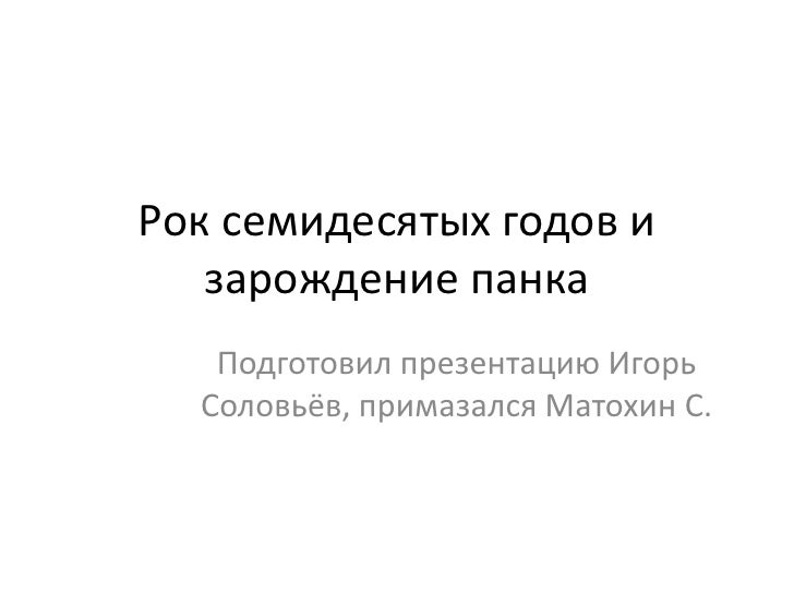 Рок семидесятых годов и зарождение панка<br />Подготовил презентацию Игорь Соловьёв, примазался Матохин С.<br />