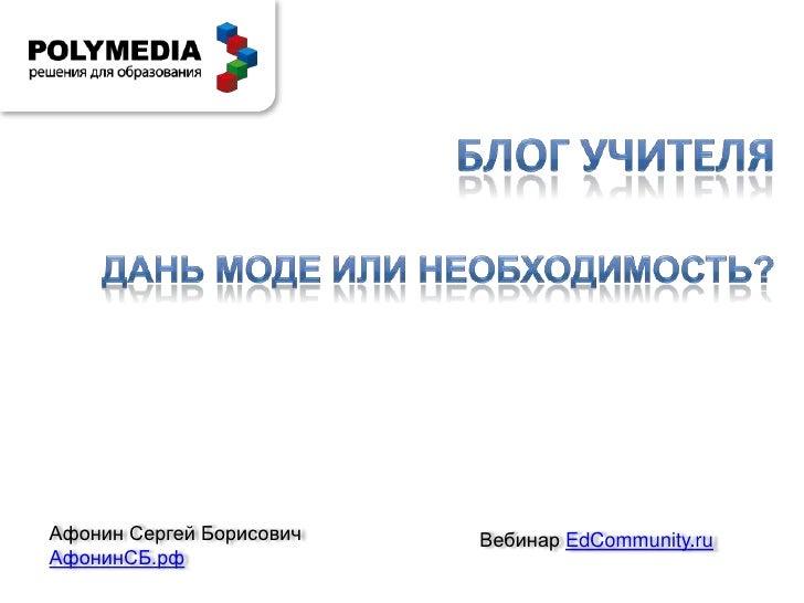 Блог учителя<br />Дань моде или необходимость?<br />Афонин Сергей Борисович<br />АфонинСБ.рф<br />ВебинарEdCommunity.ru<br />