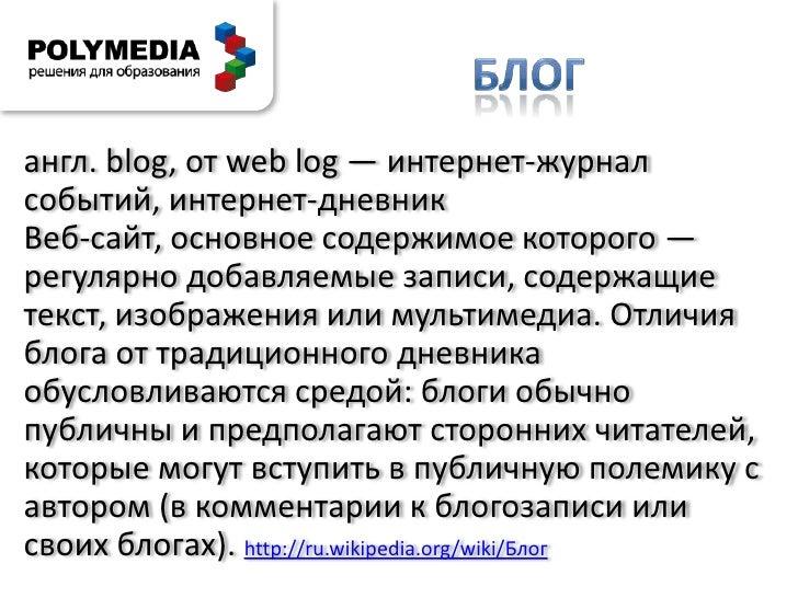 блог<br />англ. blog, от weblog — интернет-журнал событий, интернет-дневник<br />Веб-сайт, основное содержимое которого — ...