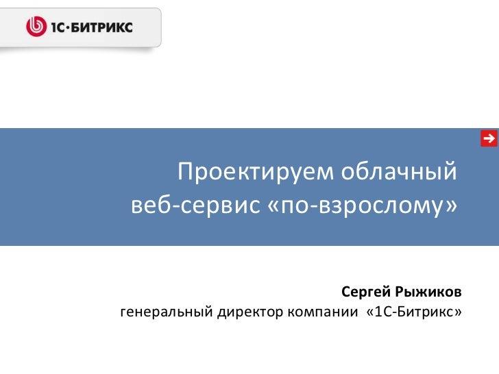 Проектируем облачныйвеб-сервис «по-взрослому»<br />Сергей Рыжиков<br />генеральный директор компании  «1С-Битрикс»<br />