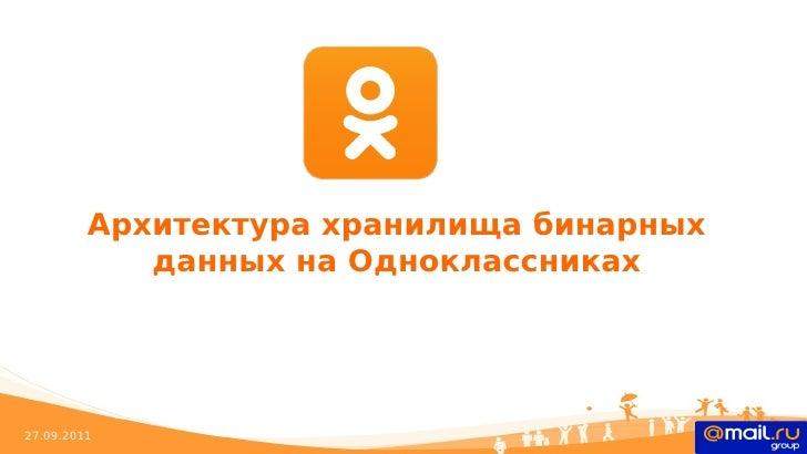 Архитектура хранилища бинарных            данных на Одноклассниках27.09.2011