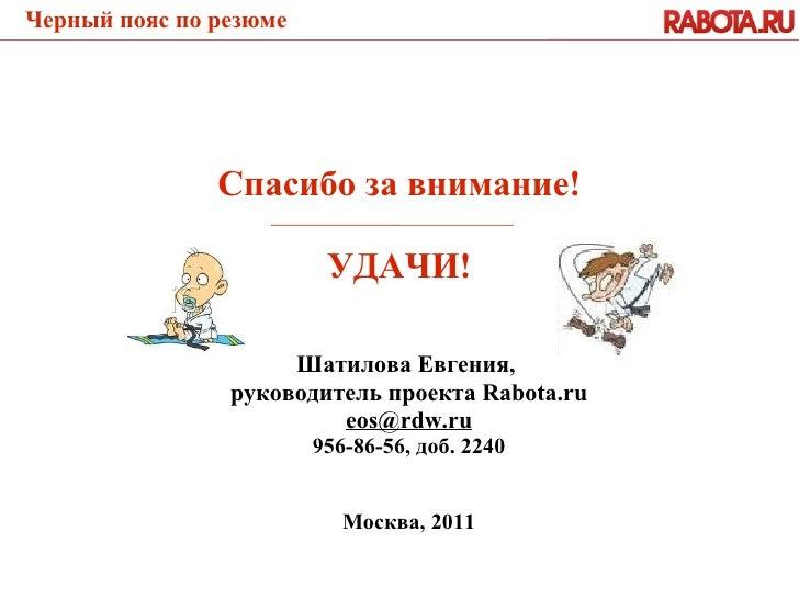 Шатилова Евгения,  руководитель проекта Rabota.ru [email_address] 956-86-56, доб. 2240 Москва, 2011 Спасибо за внимание! У...
