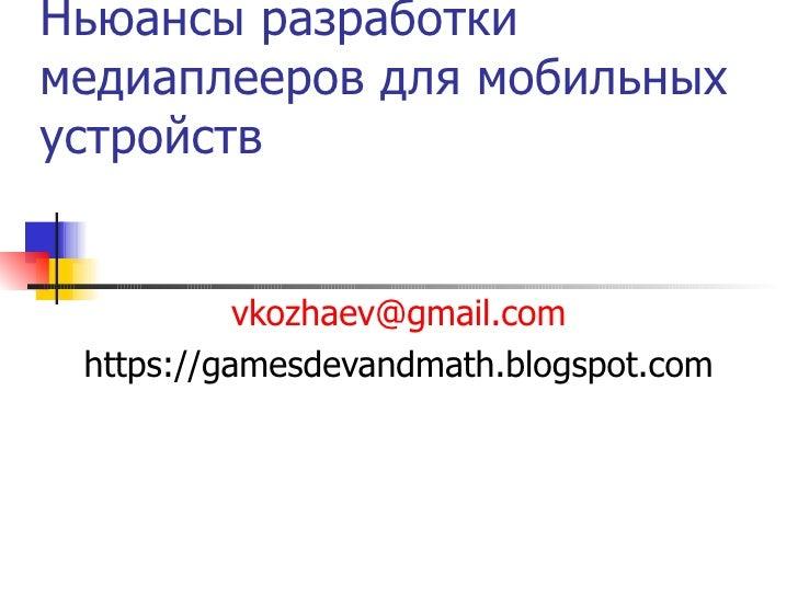 Ньюансы разработки медиаплееров для мобильных устройств [email_address] https://gamesdevandmath.blogspot.com