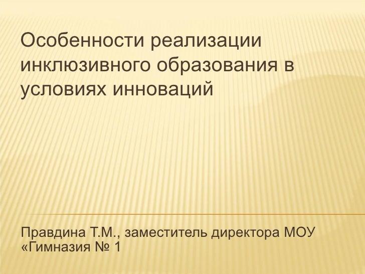 Правдина Т.М., заместитель директора МОУ «Гимназия № 1 Особенности реализации инклюзивного образования в условиях инноваций