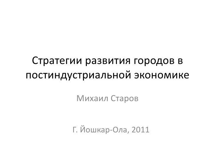 Стратегии развития городов в постиндустриальной экономике<br />Михаил Старов<br />Г. Йошкар-Ола, 2011<br />