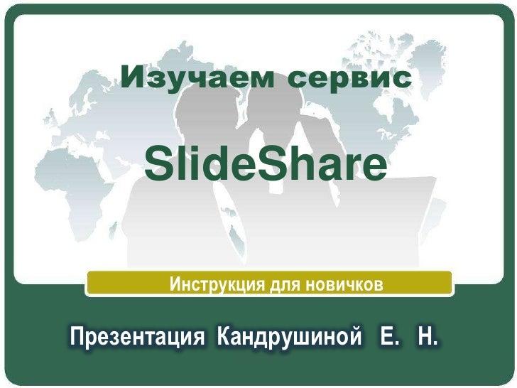 Изучаем сервисSlideShare<br />Инструкция для новичков<br />Презентация Кандрушиной   Е.   Н.<br />