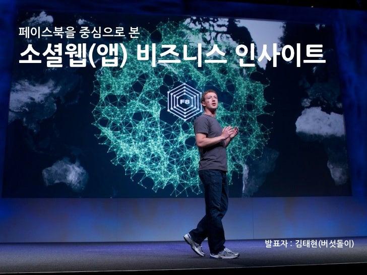 페이스북을중심으로본소셜웹(앱)비즈니스인사이트                                             발표자:김태현(버섯돌이)