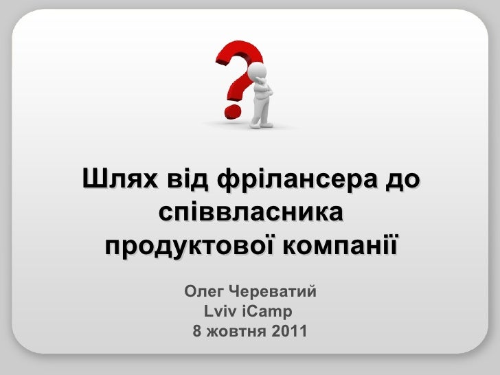 Олег Череватий Lviv  iCamp  8  жовтня 2011 Шлях від фрілансера до співвласника продуктової компанії