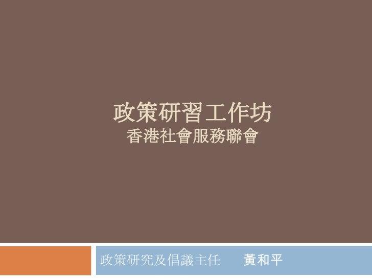 政策研習工作坊香港社會服務聯會<br />政策研究及倡議主任      黃和平<br />