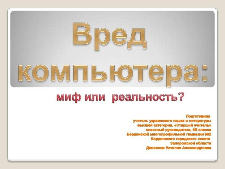Вред<br /> компьютера:<br />         миф или  реальность?<br />Подготовила <br />учитель украинского языка и литературы<br...