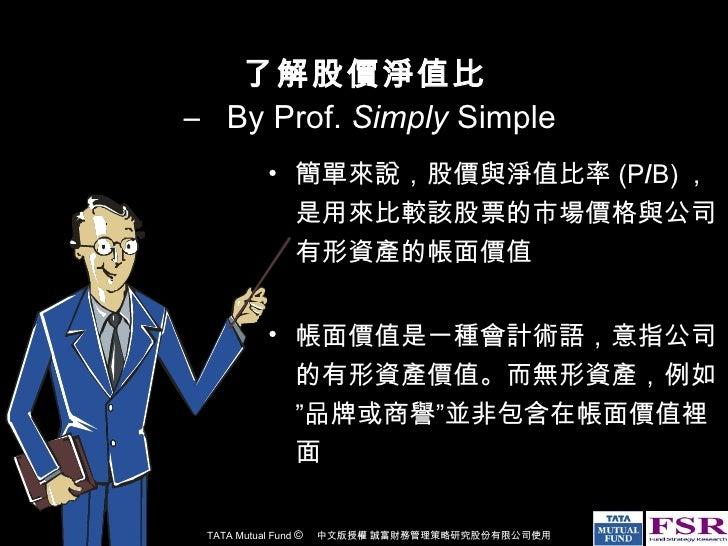 了解股價淨值比  –  By Prof.  Simply  Simple <ul><li>簡單來說,股價與淨值比率 (P / B) ,是用來比較該股票的市場價格與公司有形資產的帳面價值 </li></ul><ul><li>帳面價值是一種會計術語...