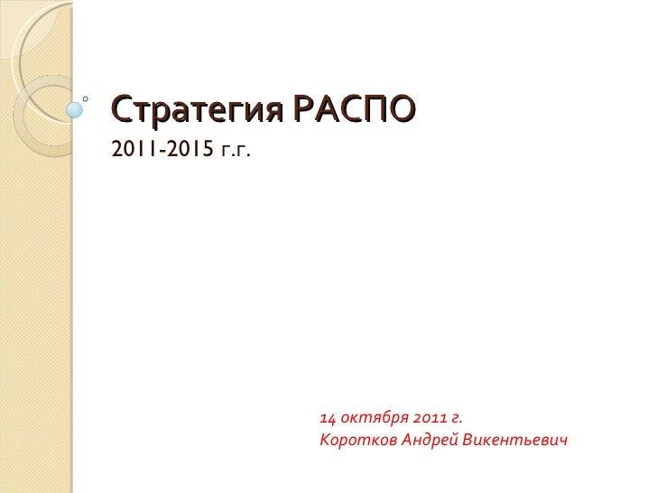 Стратегия РАСПО 2011-2015  г . г . 14 октября 2011 г. Коротков Андрей Викентьевич