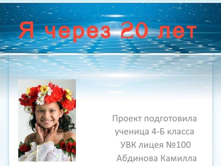 Я через 20 лет Проект подготовила  ученица 4-Б класса  УВК лицея №100 Абдинова Камилла