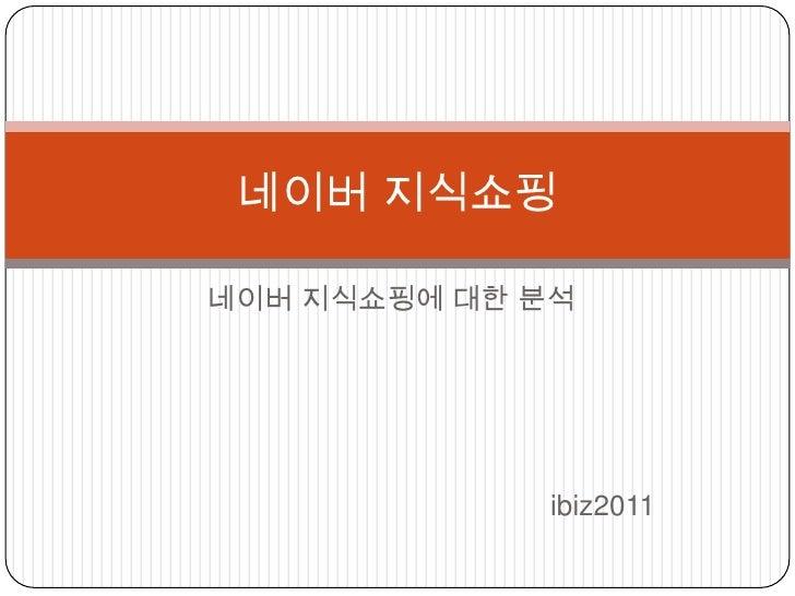 네이버 지식쇼핑에 대한 분석<br />                                                    ibiz2011<br />네이버 지식쇼핑<br />