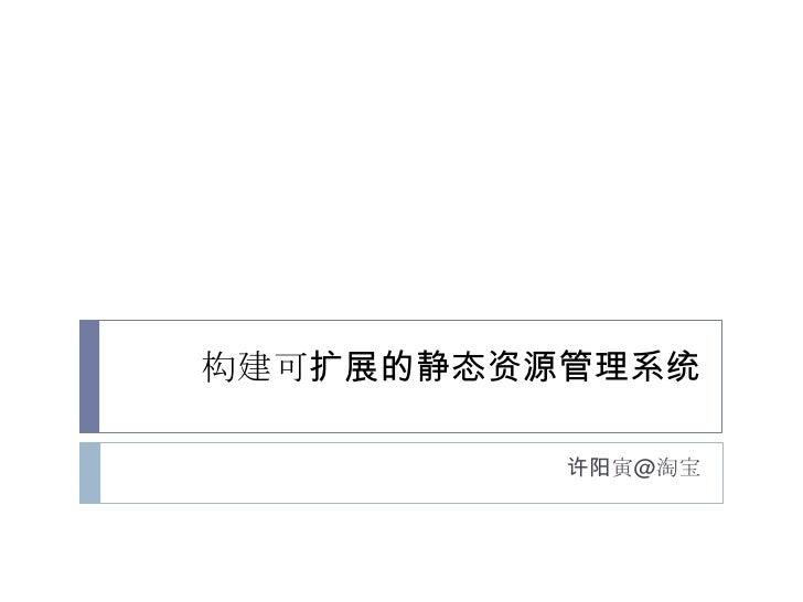 构建可扩展的静态资源管理系统<br />许阳寅@淘宝<br />
