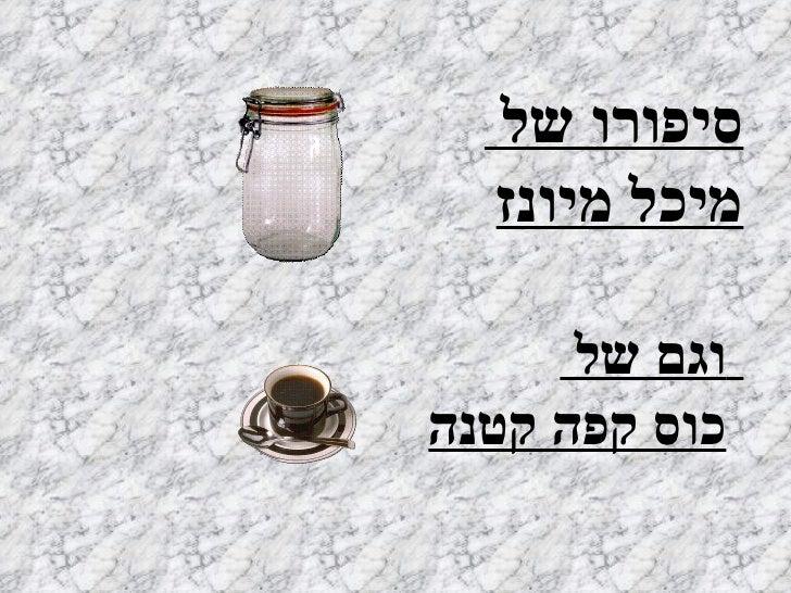סיפורו של  מיכל מיונז   וגם של  כוס קפה קטנה