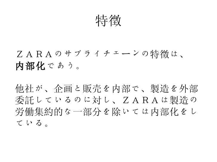 特徴 ZARAのサプライチェーンの特徴は、 内部化 であう。 他社が、企画と販売を内部で、製造を外部委託しているのに対し、ZARAは製造の労働集約的な一部分を除いては内部化をしている。