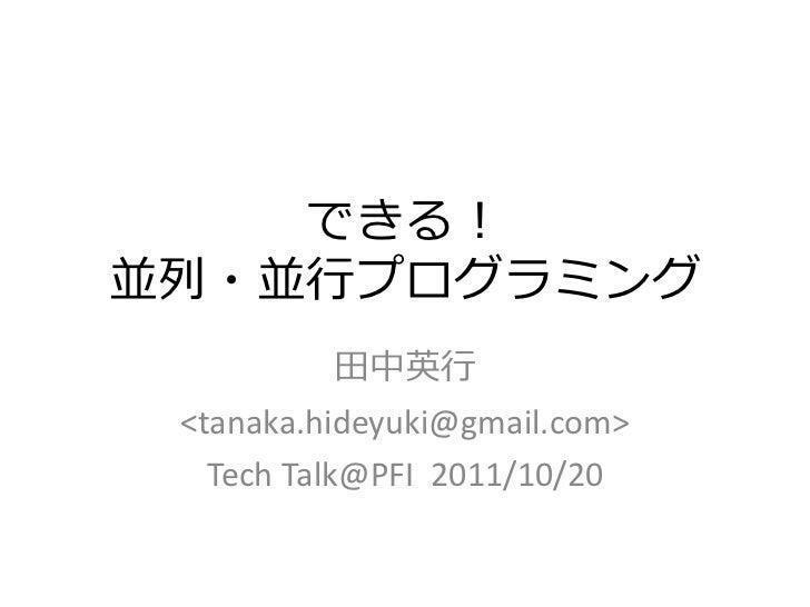 できる!並列・並行プログラミング          田中英行 <tanaka.hideyuki@gmail.com>   Tech Talk@PFI 2011/10/20