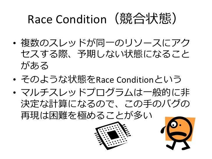 Race Condition(競合状態)• 複数のスレッドが同一のリソースにアク  セスする際、予期しない状態になること  がある• そのような状態をRace Conditionという• マルチスレッドプログラムは一般的に非  決定な計算になる...
