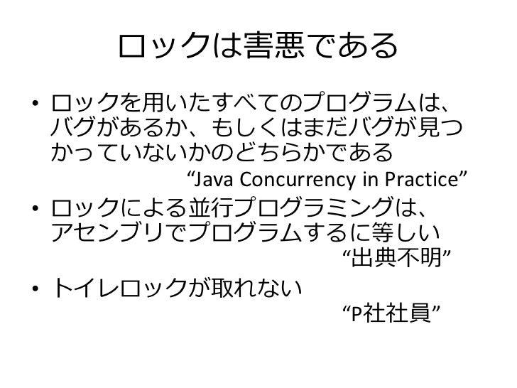"""ロックは害悪である• ロックを用いたすべてのプログラムは、  バグがあるか、もしくはまだバグが見つ  かっていないかのどちらかである        """"Java Concurrency in Practice""""• ロックによる並行プログラミングは..."""