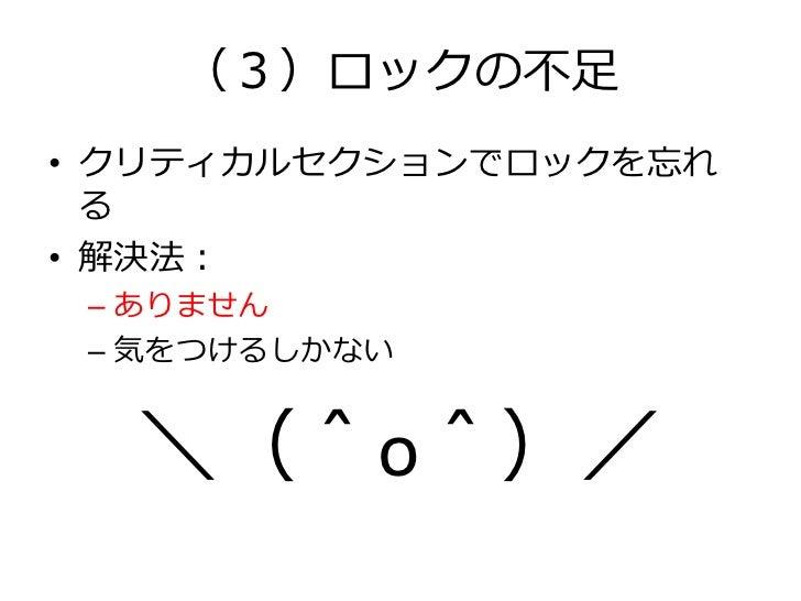(3)ロックの不足• クリティカルセクションでロックを忘れ  る• 解決法: – ありません – 気をつけるしかない  \(^o^)/