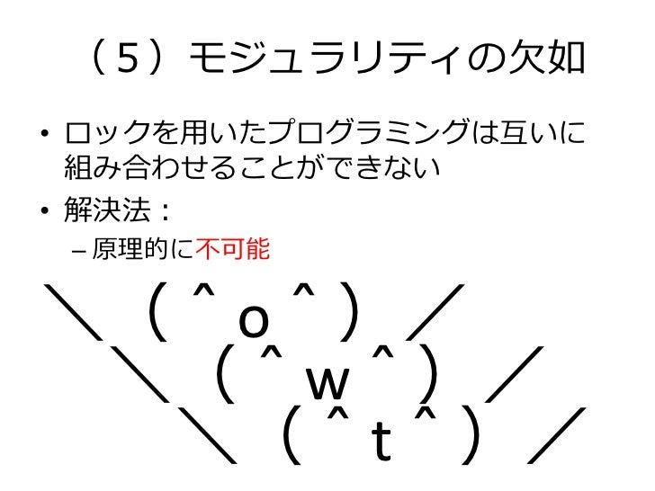 (5)モジュラリティの欠如• ロックを用いたプログラミングは互いに  組み合わせることができない• 解決法: – 原理的に不可能\(^o^)/ \(^w^)/  \(^t^)/