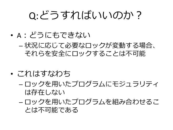 Q:どうすればいいのか?• A:どうにもできない – 状況に応じて必要なロックが変動する場合、   それらを安全にロックすることは不可能• これはすなわち – ロックを用いたプログラムにモジュラリティ   は存在しない – ロックを用いたプログ...