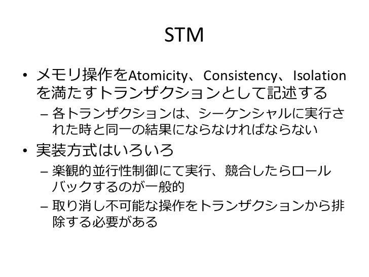 STM• メモリ操作をAtomicity、Consistency、Isolation  を満たすトランザクションとして記述する  – 各トランザクションは、シーケンシャルに実行さ    れた時と同一の結果にならなければならない• 実装方式はいろ...