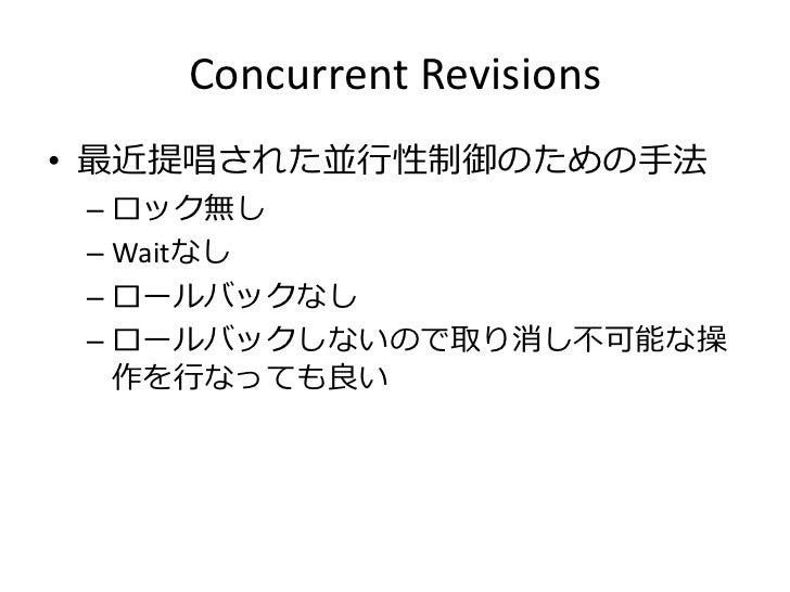 Concurrent Revisions• 最近提唱された並行性制御のための手法 – ロック無し – Waitなし – ロールバックなし – ロールバックしないので取り消し不可能な操   作を行なっても良い
