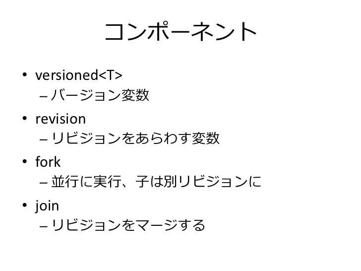 コンポーネント• versioned<T>  – バージョン変数• revision  – リビジョンをあらわす変数• fork  – 並行に実行、子は別リビジョンに• join  – リビジョンをマージする