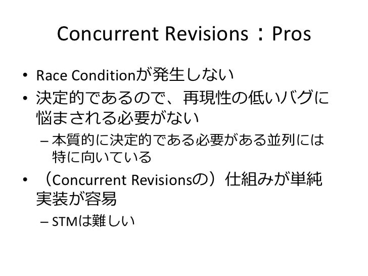 Concurrent Revisions:Pros• Race Conditionが発生しない• 決定的であるので、再現性の低いバグに  悩まされる必要がない – 本質的に決定的である必要がある並列には   特に向いている• (Concurre...