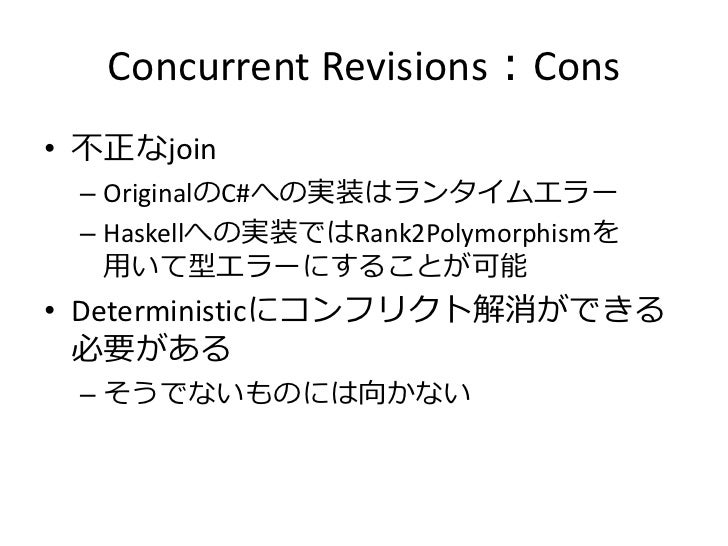 Concurrent Revisions:Cons• 不正なjoin – OriginalのC#への実装はランタイムエラー – Haskellへの実装ではRank2Polymorphismを   用いて型エラーにすることが可能• Determi...